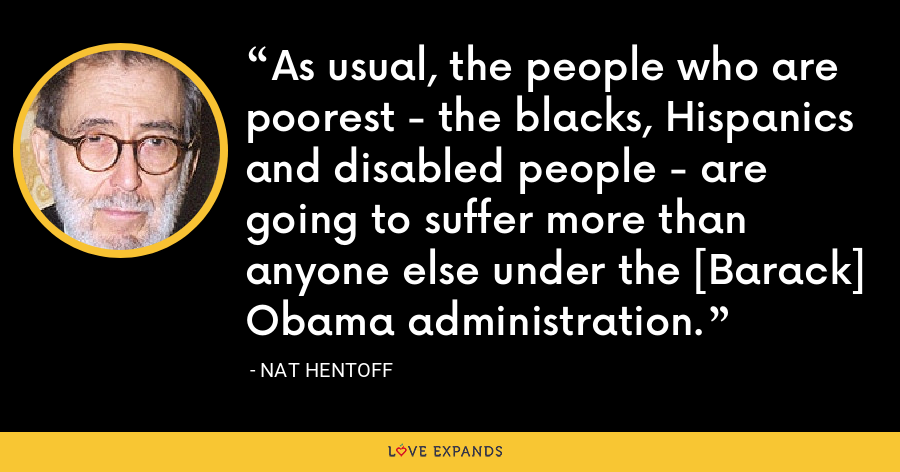 As usual, the people who are poorest - the blacks, Hispanics and disabled people - are going to suffer more than anyone else under the [Barack] Obama administration. - Nat Hentoff