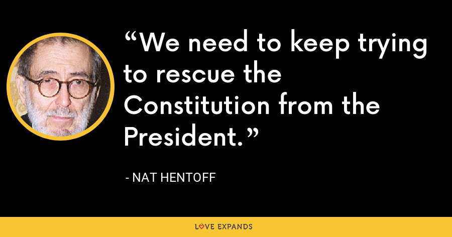 We need to keep trying to rescue the Constitution from the President. - Nat Hentoff