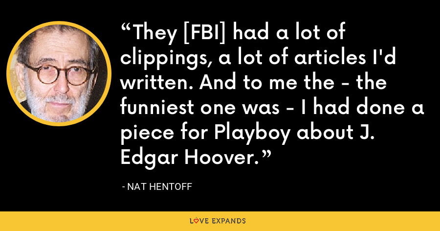 They [FBI] had a lot of clippings, a lot of articles I'd written. And to me the - the funniest one was - I had done a piece for Playboy about J. Edgar Hoover. - Nat Hentoff