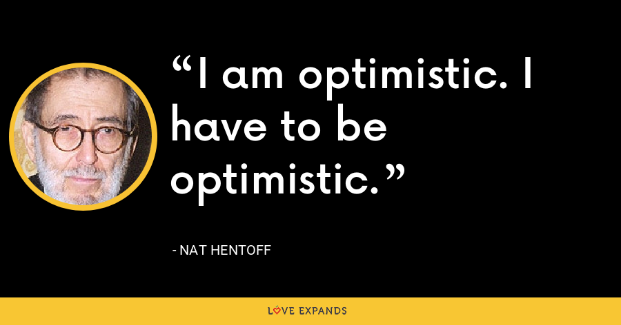 I am optimistic. I have to be optimistic. - Nat Hentoff