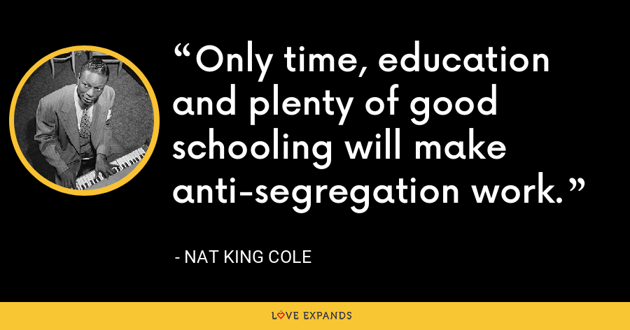 Only time, education and plenty of good schooling will make anti-segregation work. - Nat King Cole