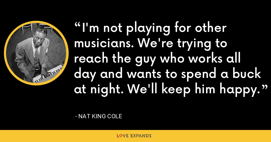 I'm not playing for other musicians. We're trying to reach the guy who works all day and wants to spend a buck at night. We'll keep him happy. - Nat King Cole