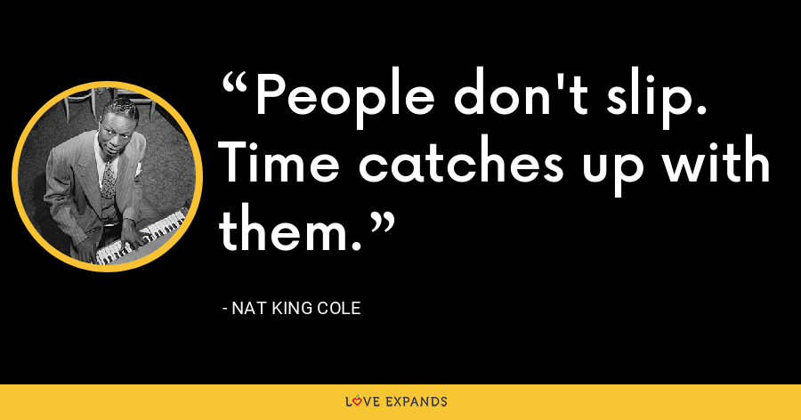 People don't slip. Time catches up with them. - Nat King Cole