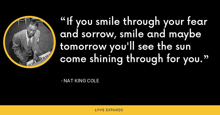 If you smile through your fear and sorrow, smile and maybe tomorrow you'll see the sun come shining through for you. - Nat King Cole