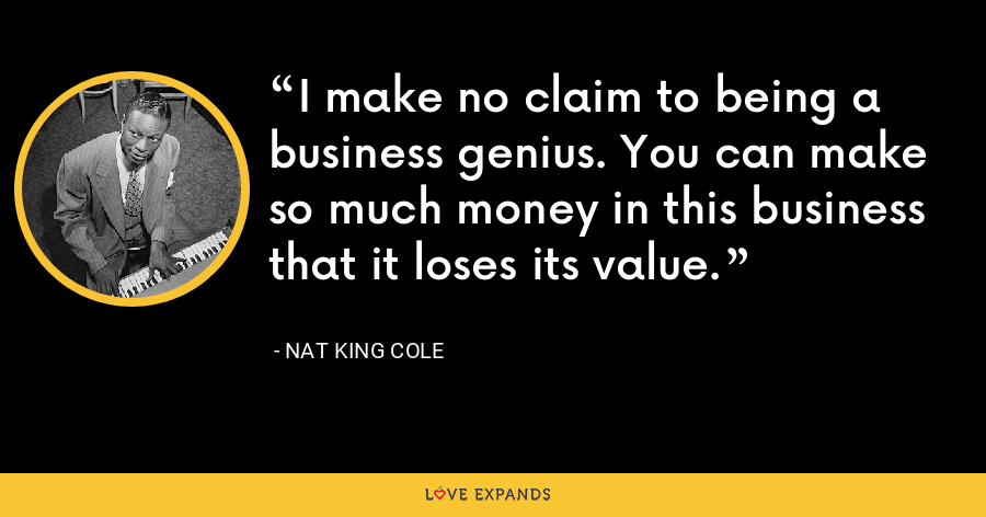 I make no claim to being a business genius. You can make so much money in this business that it loses its value. - Nat King Cole