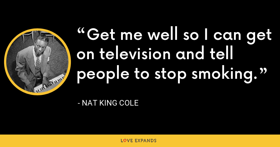 Get me well so I can get on television and tell people to stop smoking. - Nat King Cole