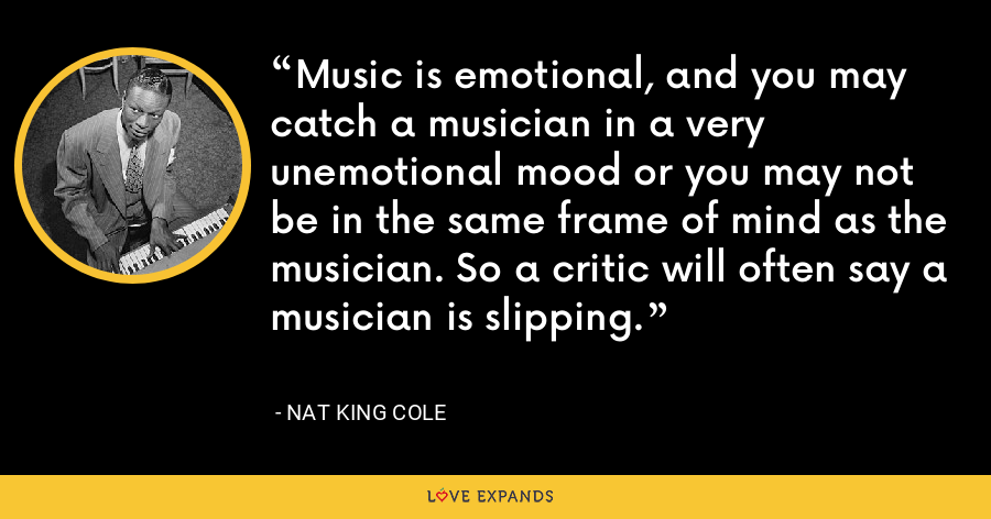 Music is emotional, and you may catch a musician in a very unemotional mood or you may not be in the same frame of mind as the musician. So a critic will often say a musician is slipping. - Nat King Cole