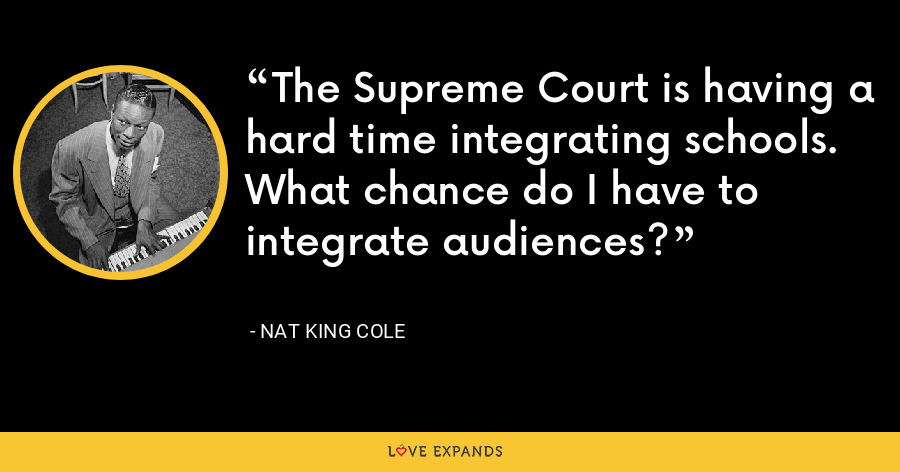 The Supreme Court is having a hard time integrating schools. What chance do I have to integrate audiences? - Nat King Cole