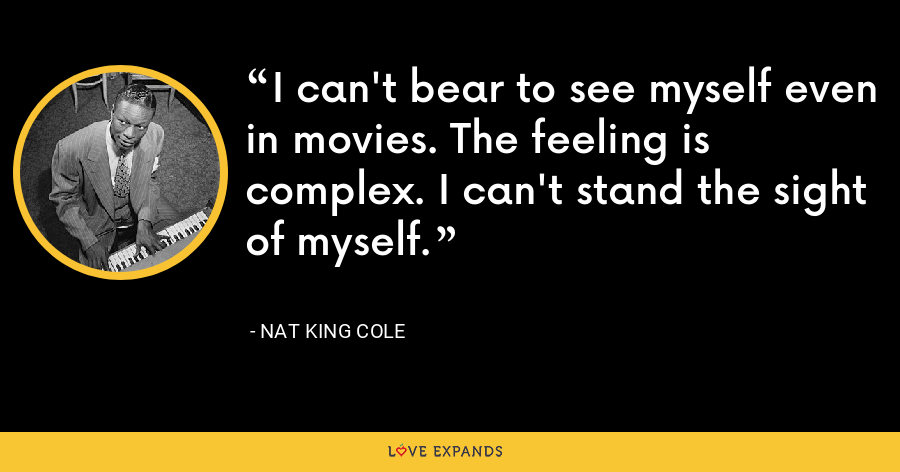 I can't bear to see myself even in movies. The feeling is complex. I can't stand the sight of myself. - Nat King Cole