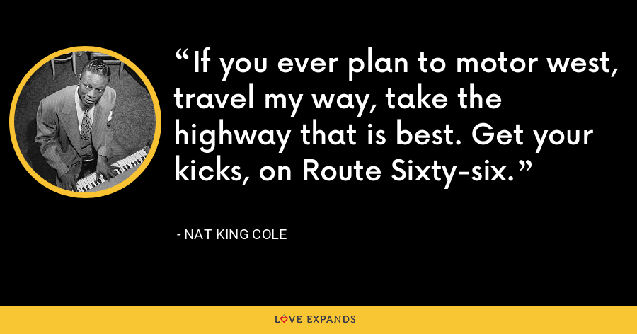 If you ever plan to motor west, travel my way, take the highway that is best. Get your kicks, on Route Sixty-six. - Nat King Cole