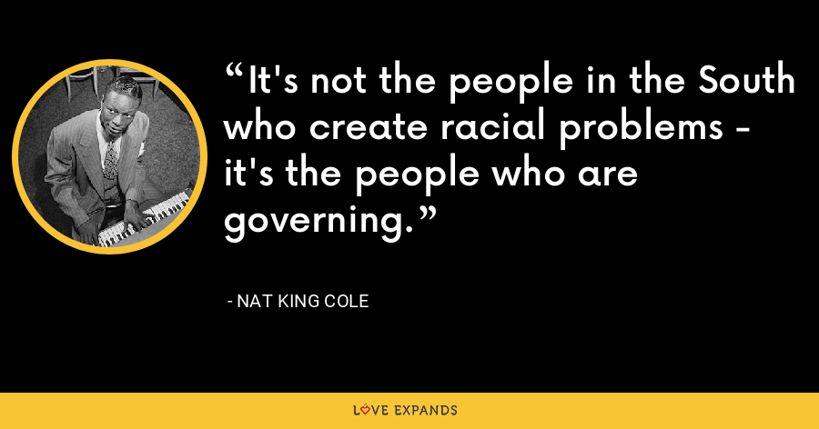 It's not the people in the South who create racial problems - it's the people who are governing. - Nat King Cole