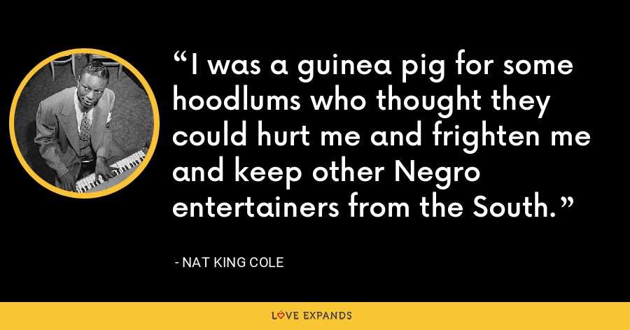 I was a guinea pig for some hoodlums who thought they could hurt me and frighten me and keep other Negro entertainers from the South. - Nat King Cole