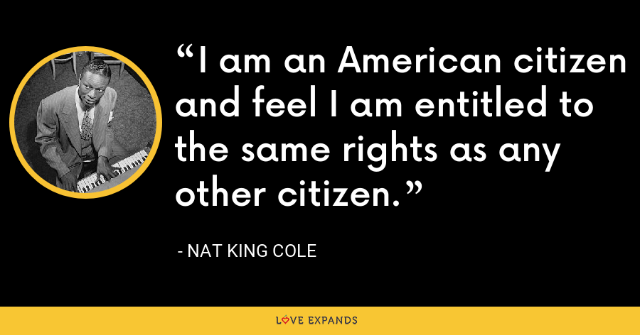 I am an American citizen and feel I am entitled to the same rights as any other citizen. - Nat King Cole