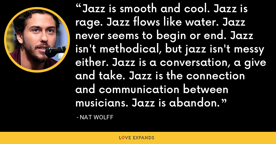 Jazz is smooth and cool. Jazz is rage. Jazz flows like water. Jazz never seems to begin or end. Jazz isn't methodical, but jazz isn't messy either. Jazz is a conversation, a give and take. Jazz is the connection and communication between musicians. Jazz is abandon. - Nat Wolff