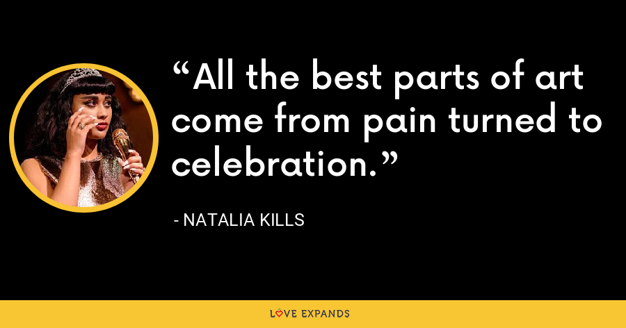 All the best parts of art come from pain turned to celebration. - Natalia Kills