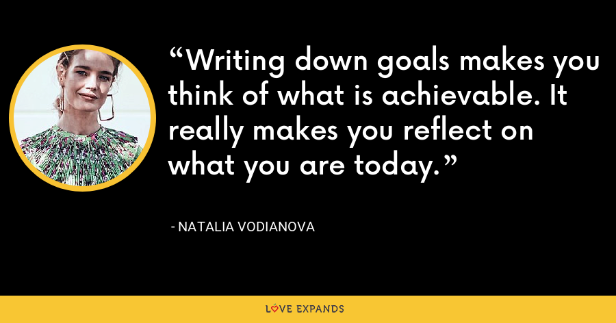 Writing down goals makes you think of what is achievable. It really makes you reflect on what you are today. - Natalia Vodianova