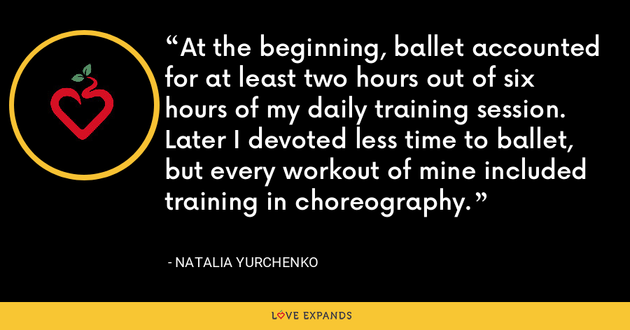 At the beginning, ballet accounted for at least two hours out of six hours of my daily training session.  Later I devoted less time to ballet, but every workout of mine included training in choreography. - Natalia Yurchenko