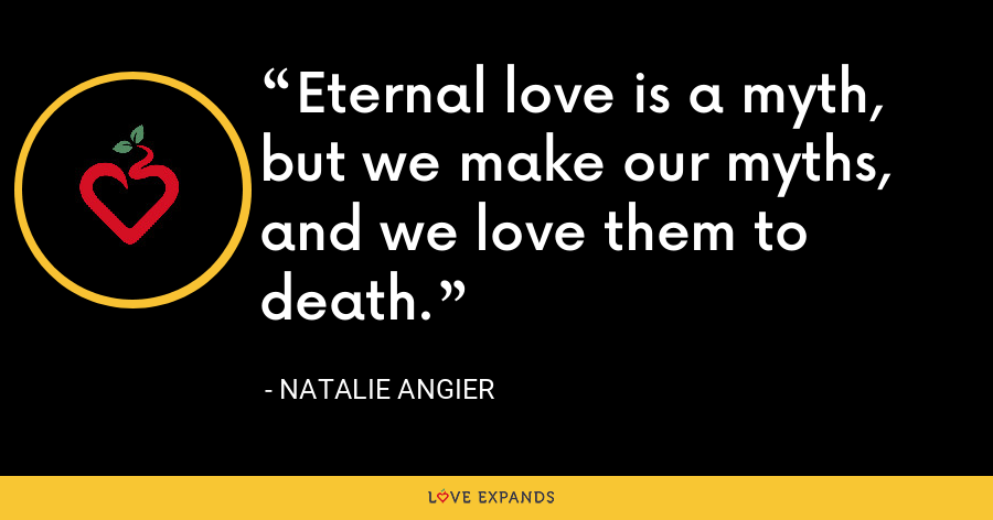 Eternal love is a myth, but we make our myths, and we love them to death. - Natalie Angier