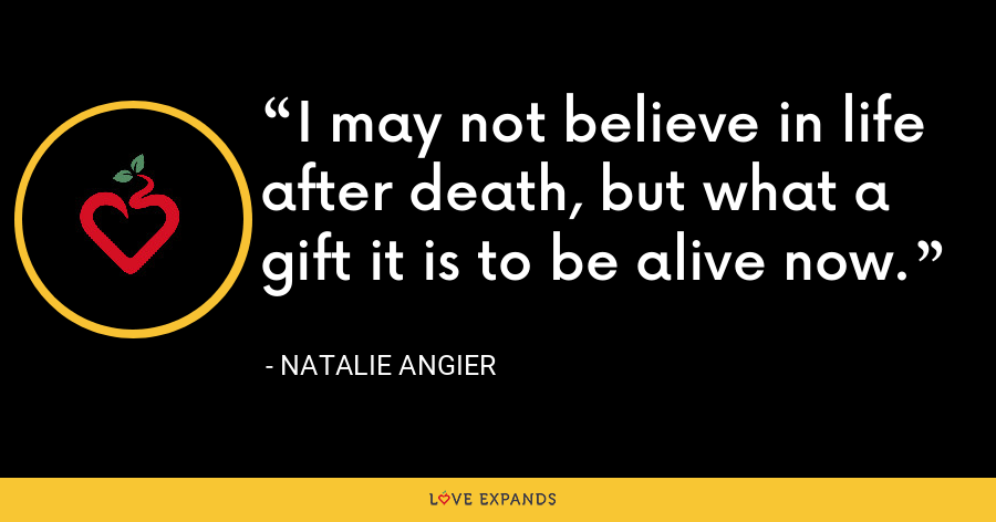 I may not believe in life after death, but what a gift it is to be alive now. - Natalie Angier
