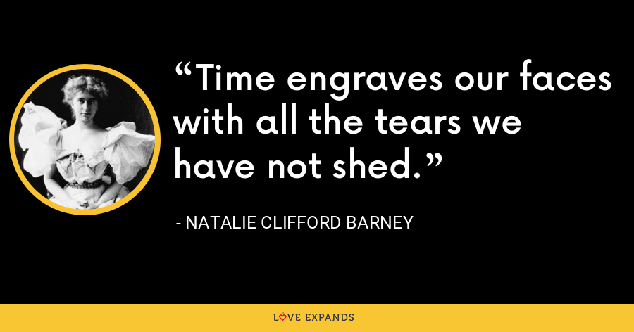 Time engraves our faces with all the tears we have not shed. - Natalie Clifford Barney