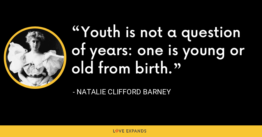 Youth is not a question of years: one is young or old from birth. - Natalie Clifford Barney