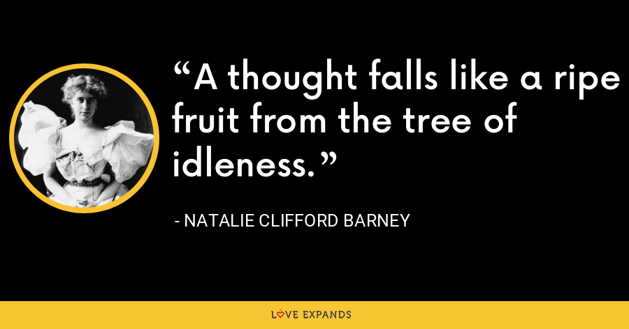 A thought falls like a ripe fruit from the tree of idleness. - Natalie Clifford Barney