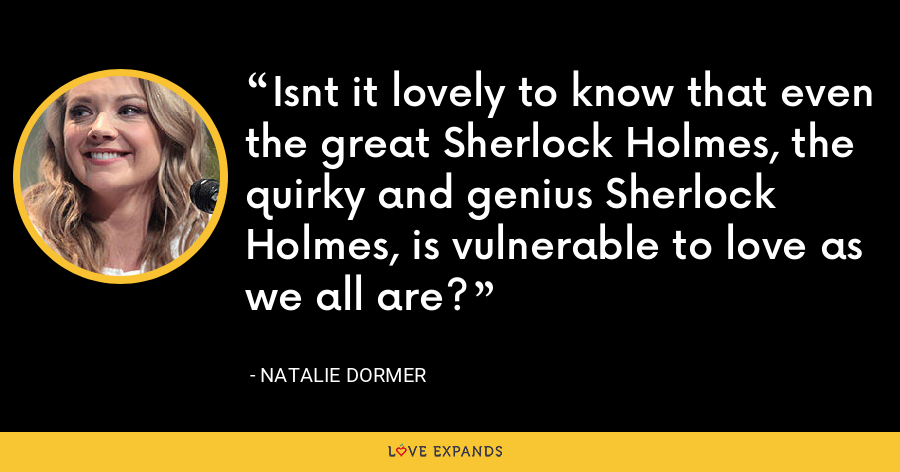 Isnt it lovely to know that even the great Sherlock Holmes, the quirky and genius Sherlock Holmes, is vulnerable to love as we all are? - Natalie Dormer