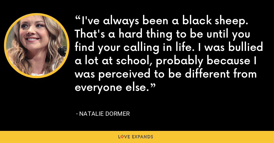 I've always been a black sheep. That's a hard thing to be until you find your calling in life. I was bullied a lot at school, probably because I was perceived to be different from everyone else. - Natalie Dormer