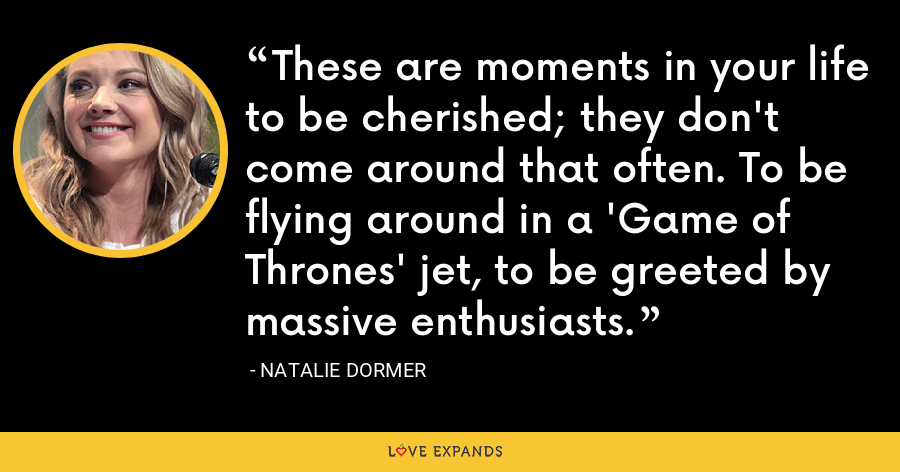 These are moments in your life to be cherished; they don't come around that often. To be flying around in a 'Game of Thrones' jet, to be greeted by massive enthusiasts. - Natalie Dormer