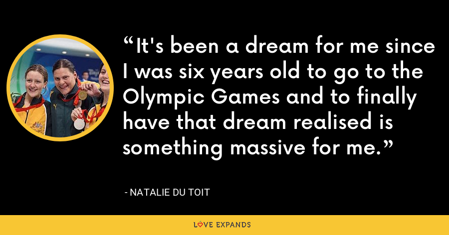 It's been a dream for me since I was six years old to go to the Olympic Games and to finally have that dream realised is something massive for me. - Natalie du Toit