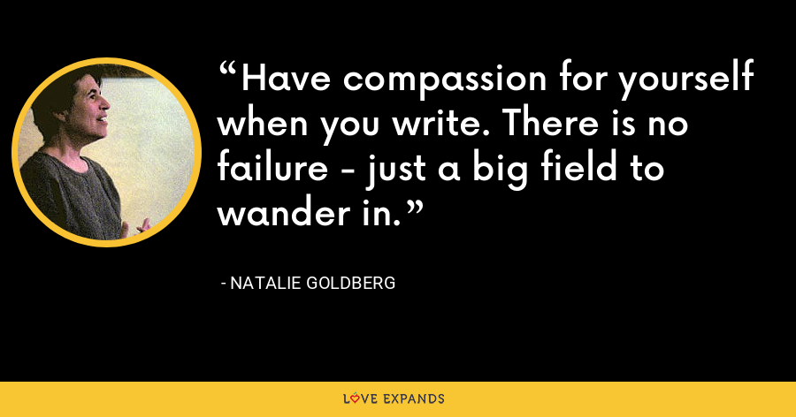 Have compassion for yourself when you write. There is no failure - just a big field to wander in. - Natalie Goldberg