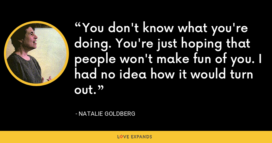 You don't know what you're doing. You're just hoping that people won't make fun of you. I had no idea how it would turn out. - Natalie Goldberg