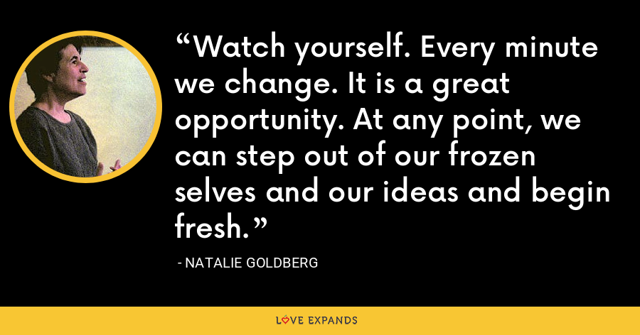 Watch yourself. Every minute we change. It is a great opportunity. At any point, we can step out of our frozen selves and our ideas and begin fresh. - Natalie Goldberg