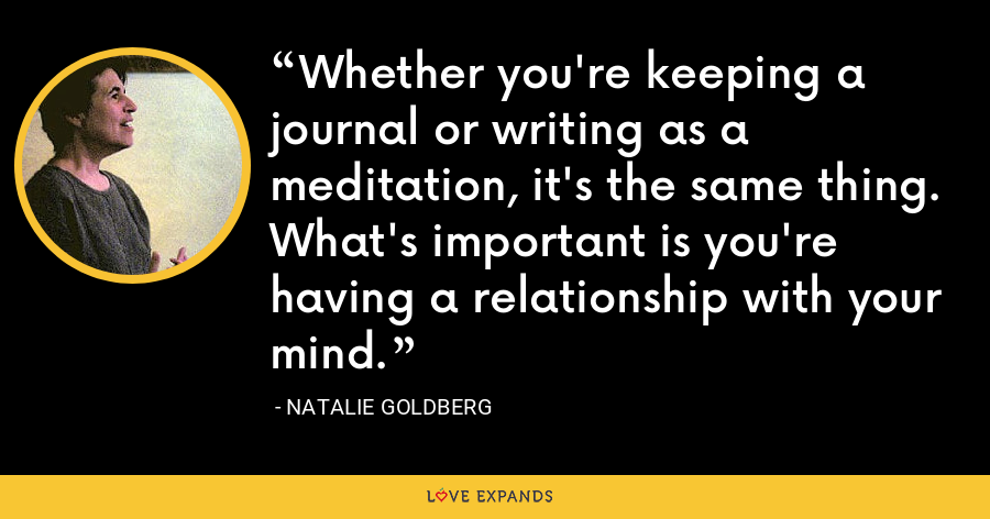 Whether you're keeping a journal or writing as a meditation, it's the same thing. What's important is you're having a relationship with your mind. - Natalie Goldberg