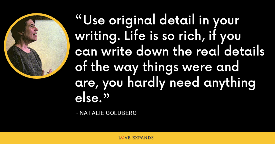Use original detail in your writing. Life is so rich, if you can write down the real details of the way things were and are, you hardly need anything else. - Natalie Goldberg