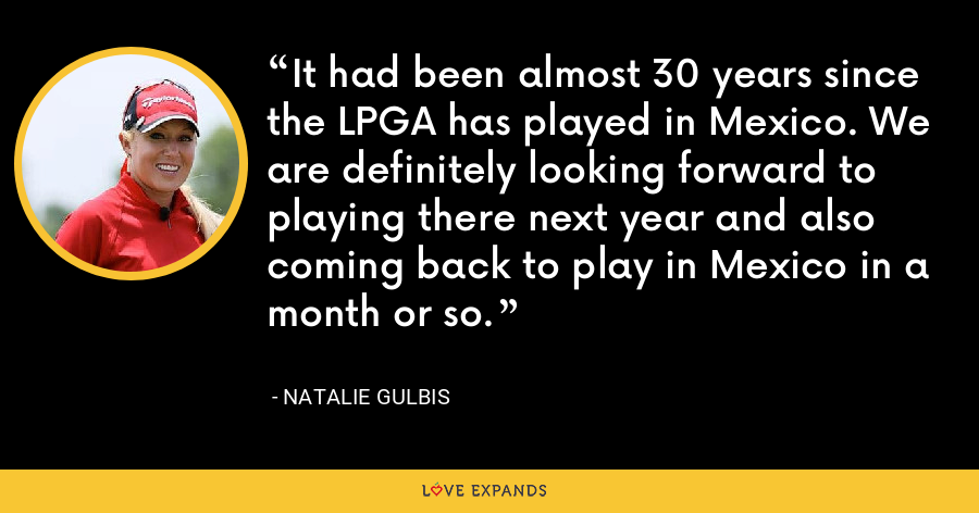It had been almost 30 years since the LPGA has played in Mexico. We are definitely looking forward to playing there next year and also coming back to play in Mexico in a month or so. - Natalie Gulbis
