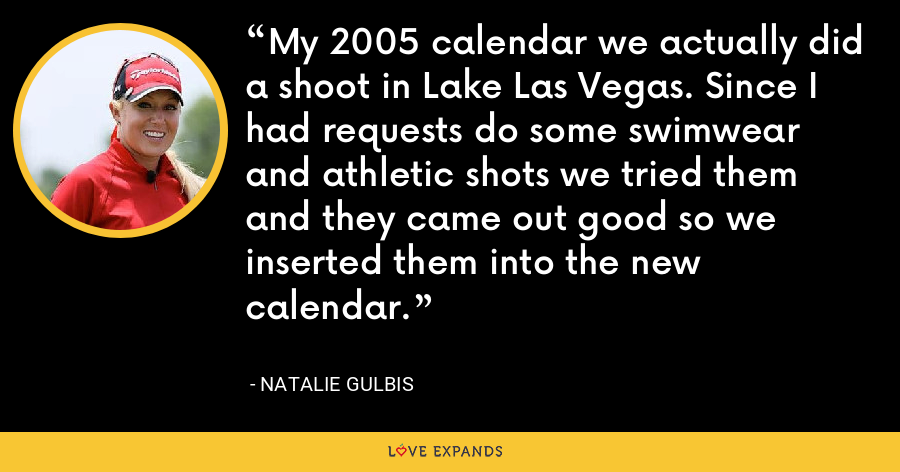 My 2005 calendar we actually did a shoot in Lake Las Vegas. Since I had requests do some swimwear and athletic shots we tried them and they came out good so we inserted them into the new calendar. - Natalie Gulbis