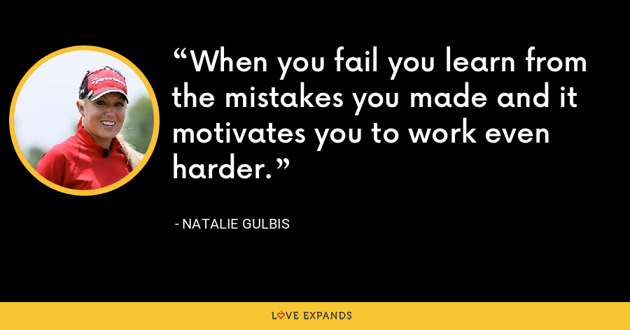 When you fail you learn from the mistakes you made and it motivates you to work even harder. - Natalie Gulbis