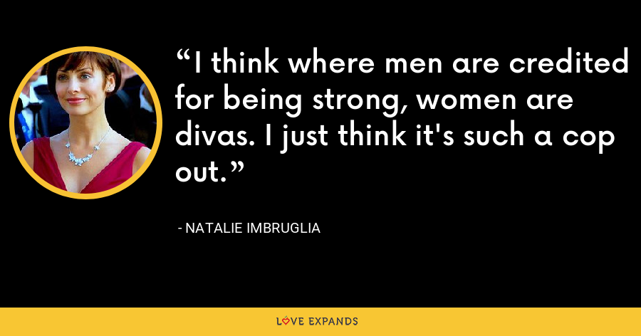 I think where men are credited for being strong, women are divas. I just think it's such a cop out. - Natalie Imbruglia