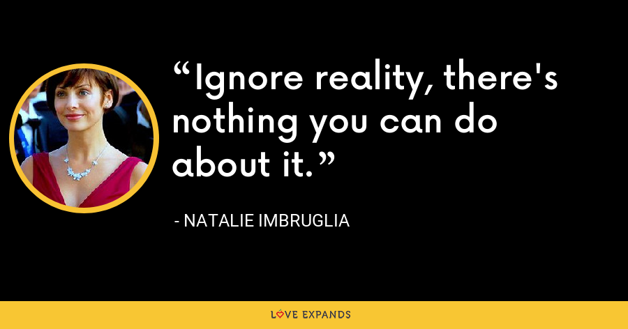 Ignore reality, there's nothing you can do about it. - Natalie Imbruglia