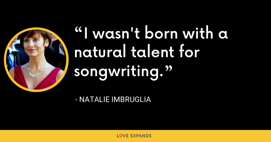 I wasn't born with a natural talent for songwriting. - Natalie Imbruglia