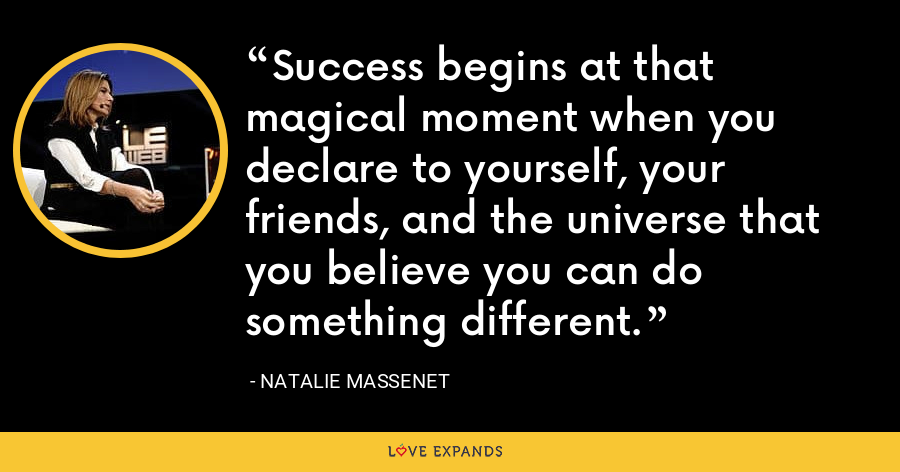 Success begins at that magical moment when you declare to yourself, your friends, and the universe that you believe you can do something different. - Natalie Massenet