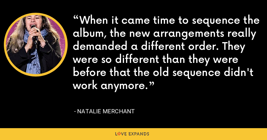 When it came time to sequence the album, the new arrangements really demanded a different order. They were so different than they were before that the old sequence didn't work anymore. - Natalie Merchant