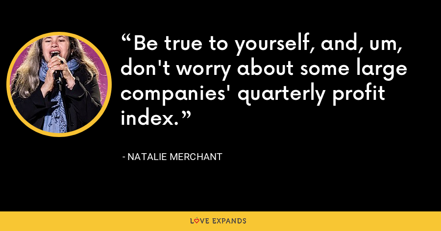 Be true to yourself, and, um, don't worry about some large companies' quarterly profit index. - Natalie Merchant