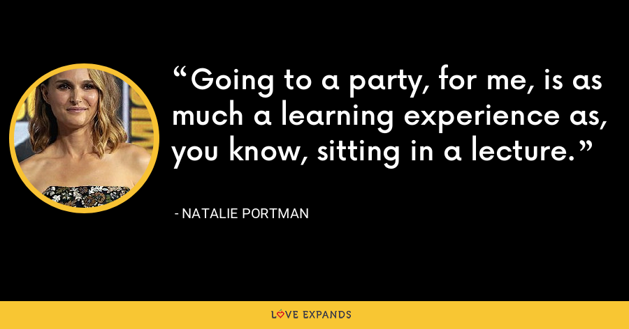 Going to a party, for me, is as much a learning experience as, you know, sitting in a lecture. - Natalie Portman