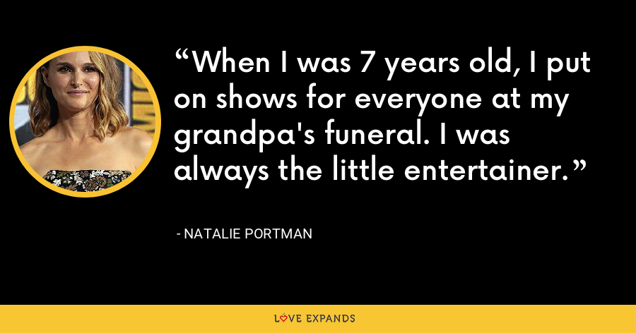 When I was 7 years old, I put on shows for everyone at my grandpa's funeral. I was always the little entertainer. - Natalie Portman