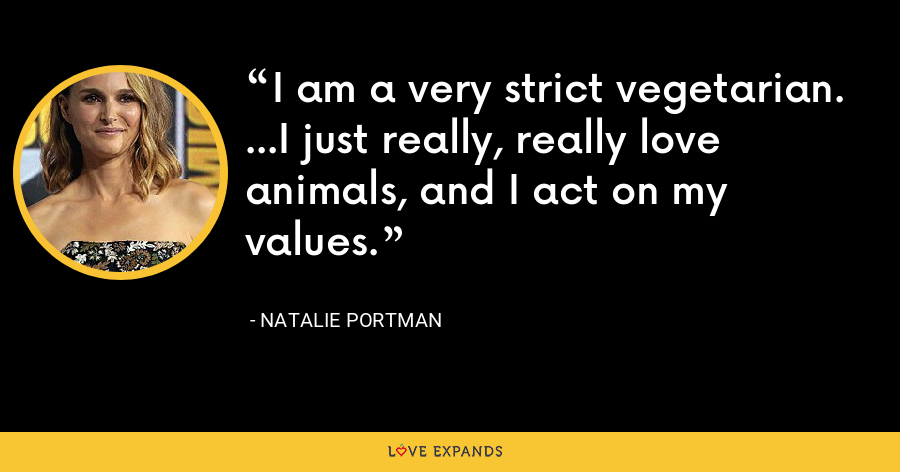 I am a very strict vegetarian. ...I just really, really love animals, and I act on my values. - Natalie Portman