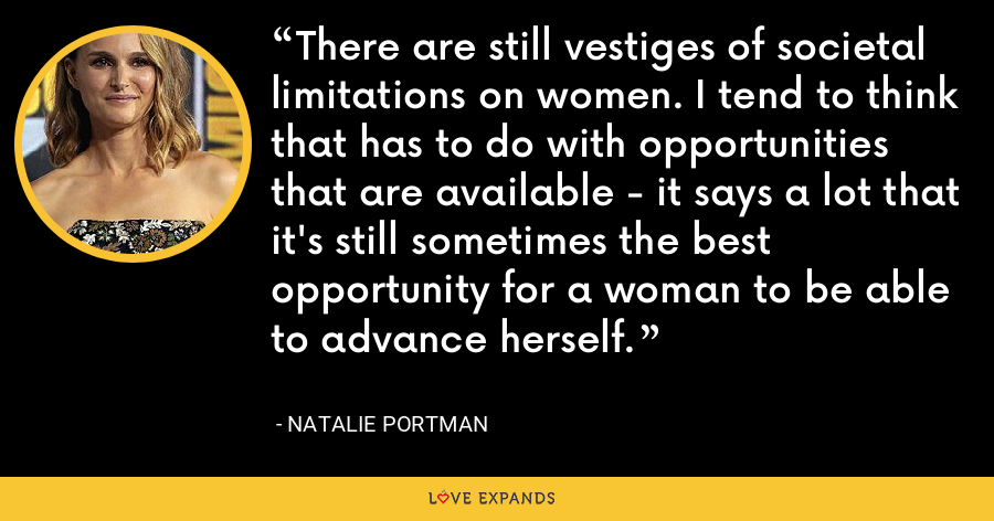 There are still vestiges of societal limitations on women. I tend to think that has to do with opportunities that are available - it says a lot that it's still sometimes the best opportunity for a woman to be able to advance herself. - Natalie Portman