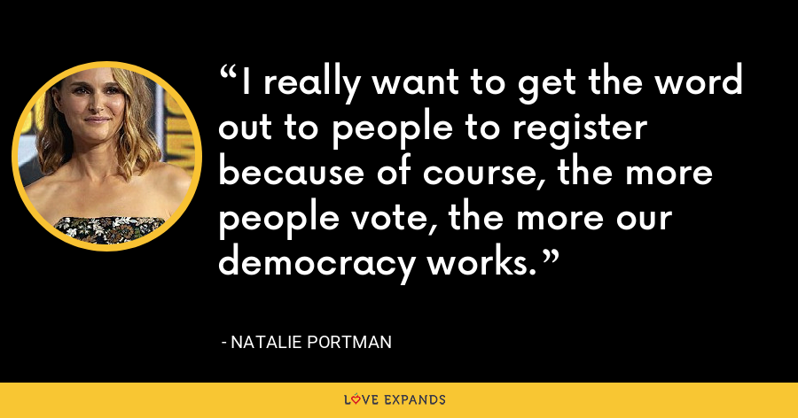 I really want to get the word out to people to register because of course, the more people vote, the more our democracy works. - Natalie Portman