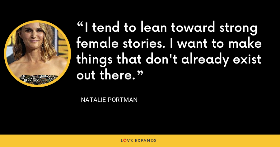 I tend to lean toward strong female stories. I want to make things that don't already exist out there. - Natalie Portman